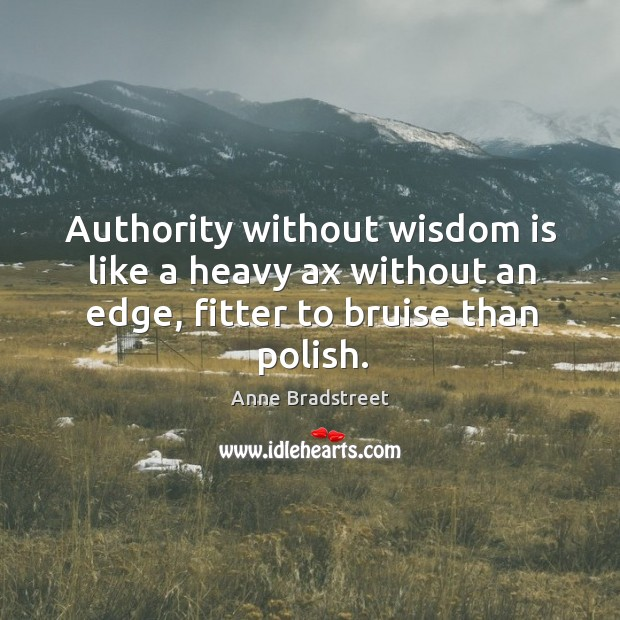 Image, Authority without wisdom is like a heavy ax without an edge, fitter to bruise than polish.