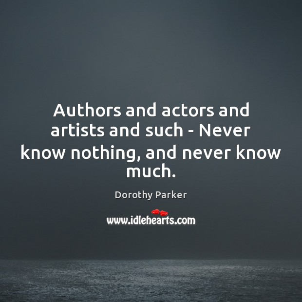 Authors and actors and artists and such – Never know nothing, and never know much. Dorothy Parker Picture Quote
