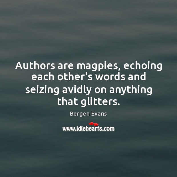 Image, Authors are magpies, echoing each other's words and seizing avidly on anything