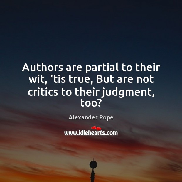 Authors are partial to their wit, 'tis true, But are not critics to their judgment, too? Image