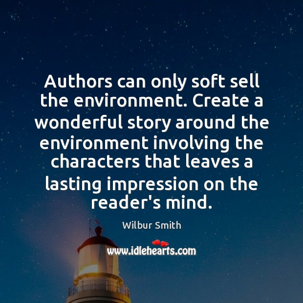 Authors can only soft sell the environment. Create a wonderful story around Wilbur Smith Picture Quote
