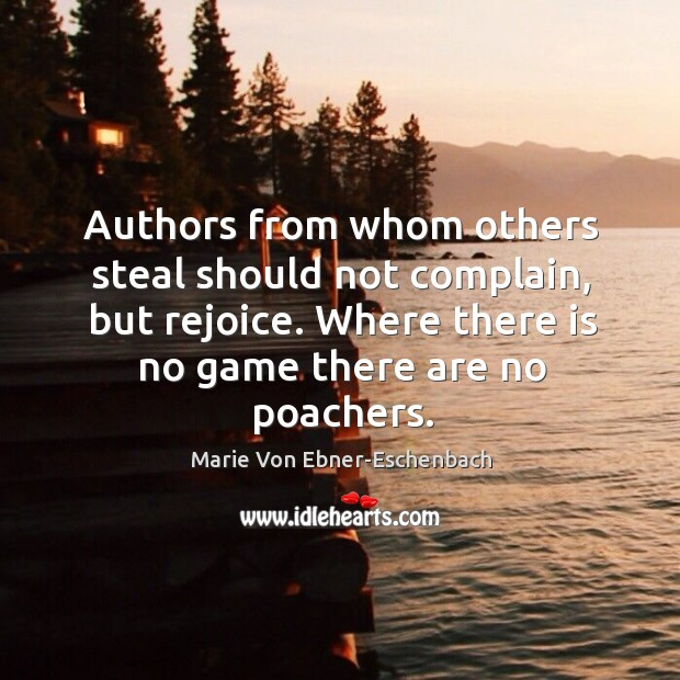 Image, Authors from whom others steal should not complain, but rejoice. Where there is no game there are no poachers.