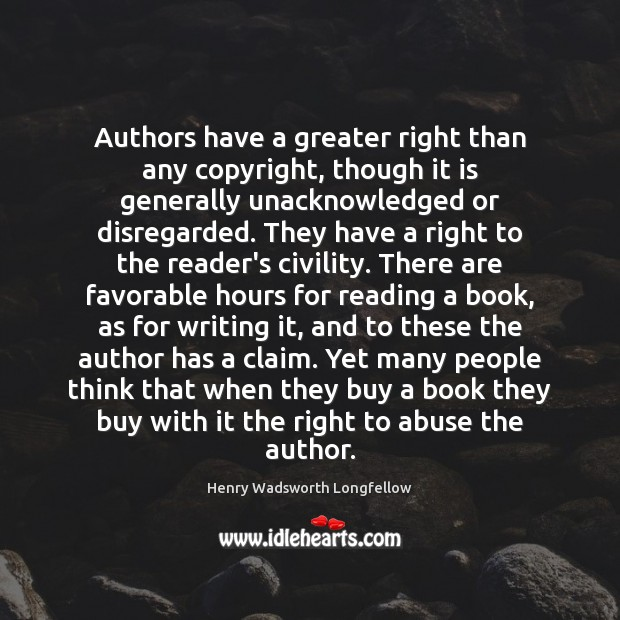 Authors have a greater right than any copyright, though it is generally Henry Wadsworth Longfellow Picture Quote
