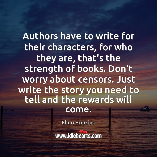Authors have to write for their characters, for who they are, that's Ellen Hopkins Picture Quote