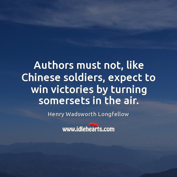 Authors must not, like Chinese soldiers, expect to win victories by turning Henry Wadsworth Longfellow Picture Quote