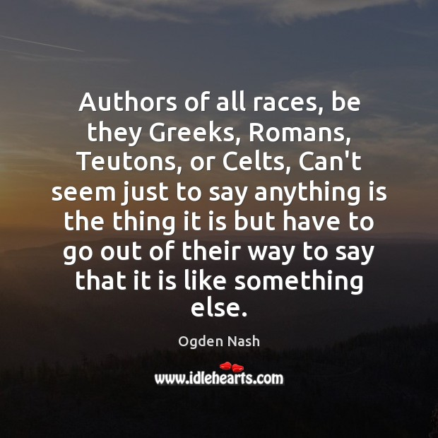 Authors of all races, be they Greeks, Romans, Teutons, or Celts, Can't Ogden Nash Picture Quote