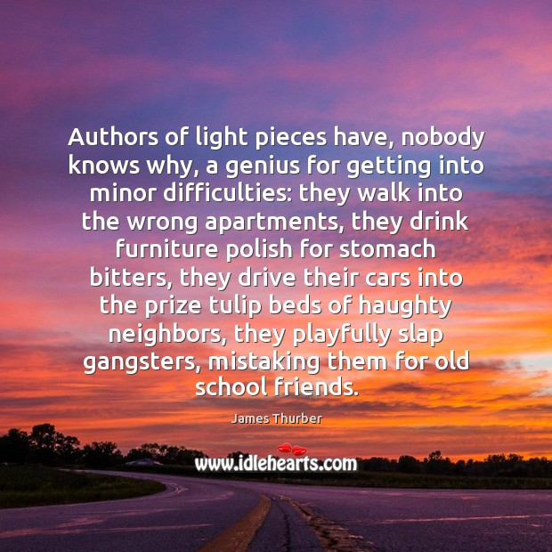 Authors of light pieces have, nobody knows why, a genius for getting James Thurber Picture Quote