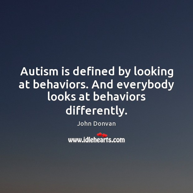 Image, Autism is defined by looking at behaviors. And everybody looks at behaviors differently.