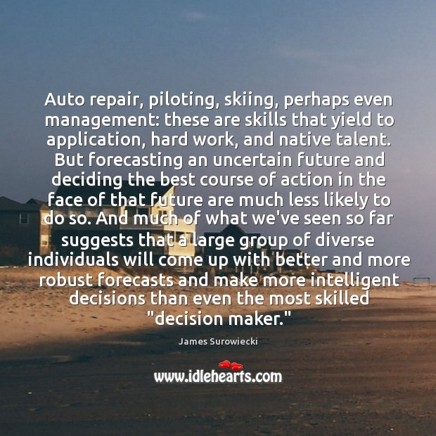 Auto repair, piloting, skiing, perhaps even management: these are skills that yield James Surowiecki Picture Quote