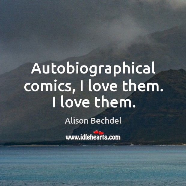 Autobiographical comics, I love them. I love them. Alison Bechdel Picture Quote