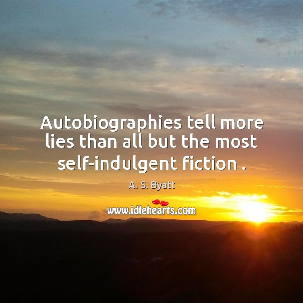Image, Autobiographies tell more lies than all but the most self-indulgent fiction .