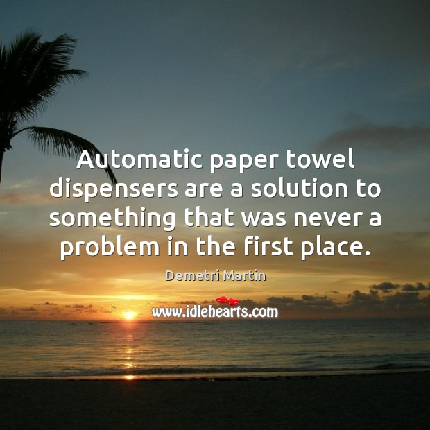 Automatic paper towel dispensers are a solution to something that was never Demetri Martin Picture Quote