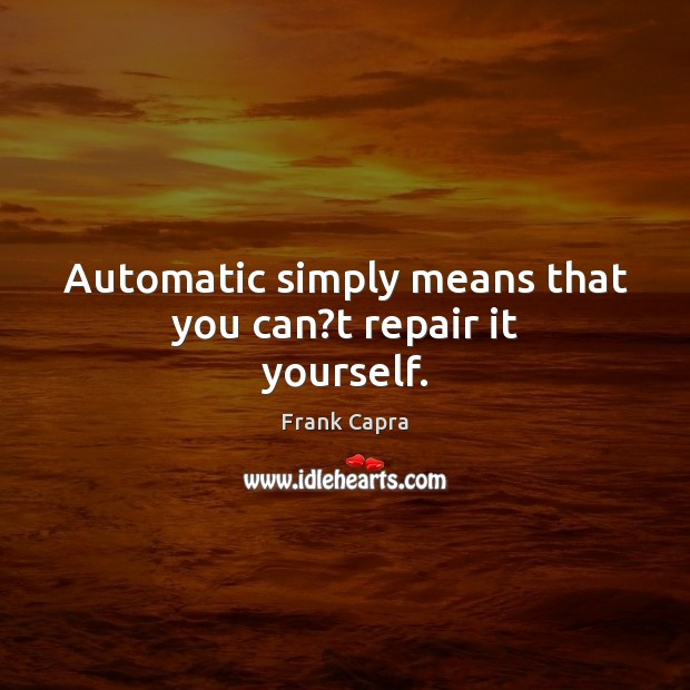 Automatic simply means that you can?t repair it yourself. Image