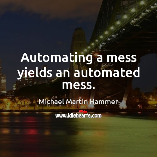 Image, Automating a mess yields an automated mess.
