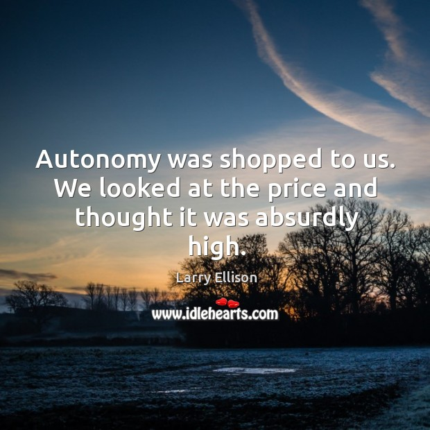 Autonomy was shopped to us. We looked at the price and thought it was absurdly high. Image