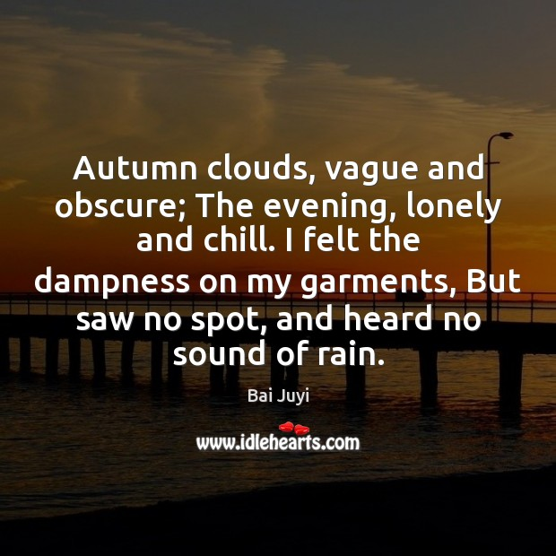 Autumn clouds, vague and obscure; The evening, lonely and chill. I felt Bai Juyi Picture Quote