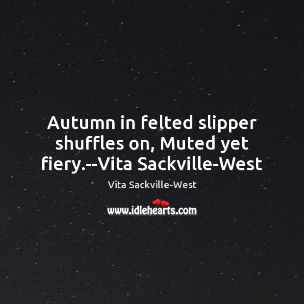 Autumn in felted slipper shuffles on, Muted yet fiery.–Vita Sackville-West Vita Sackville-West Picture Quote