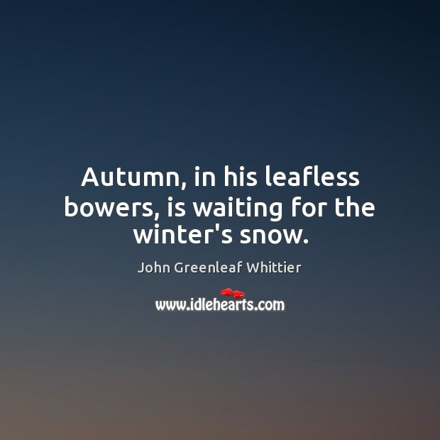 Autumn, in his leafless bowers, is waiting for the winter's snow. John Greenleaf Whittier Picture Quote