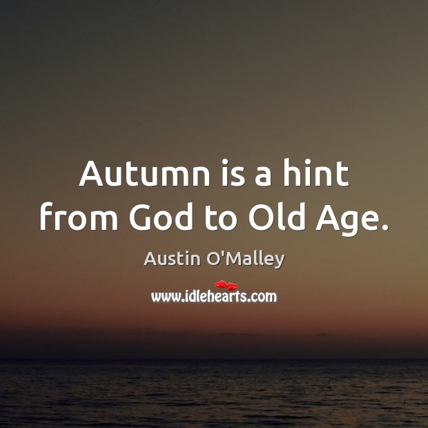 Autumn is a hint from God to Old Age. Austin O'Malley Picture Quote