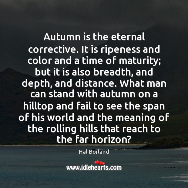 Image, Autumn is the eternal corrective. It is ripeness and color and a