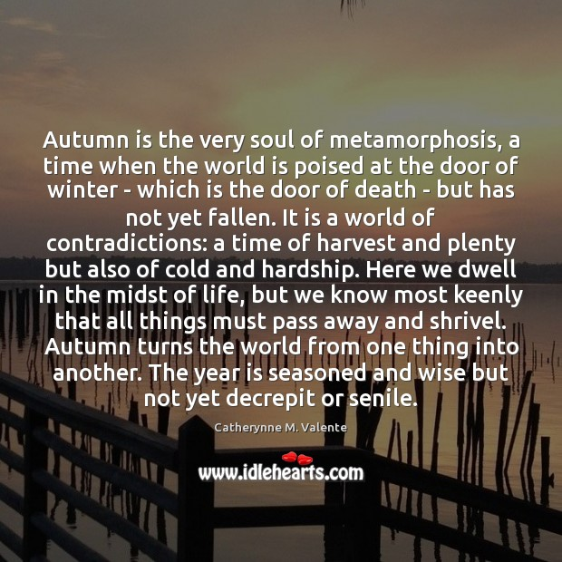 Autumn is the very soul of metamorphosis, a time when the world Catherynne M. Valente Picture Quote