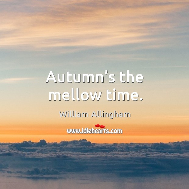 Autumn's the mellow time. William Allingham Picture Quote