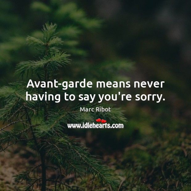 Image, Avant-garde means never having to say you're sorry.