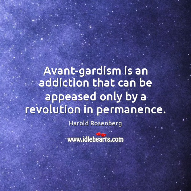 Avant-gardism is an addiction that can be appeased only by a revolution in permanence. Image