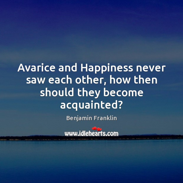 Avarice and Happiness never saw each other, how then should they become acquainted? Image