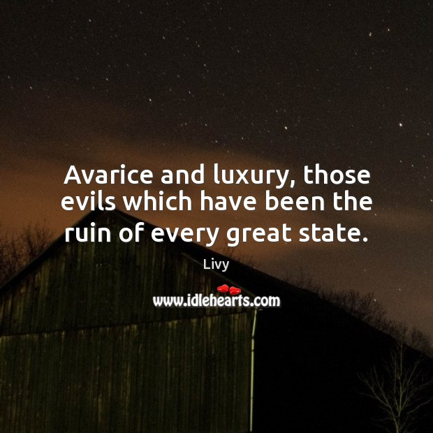 Avarice and luxury, those evils which have been the ruin of every great state. Livy Picture Quote