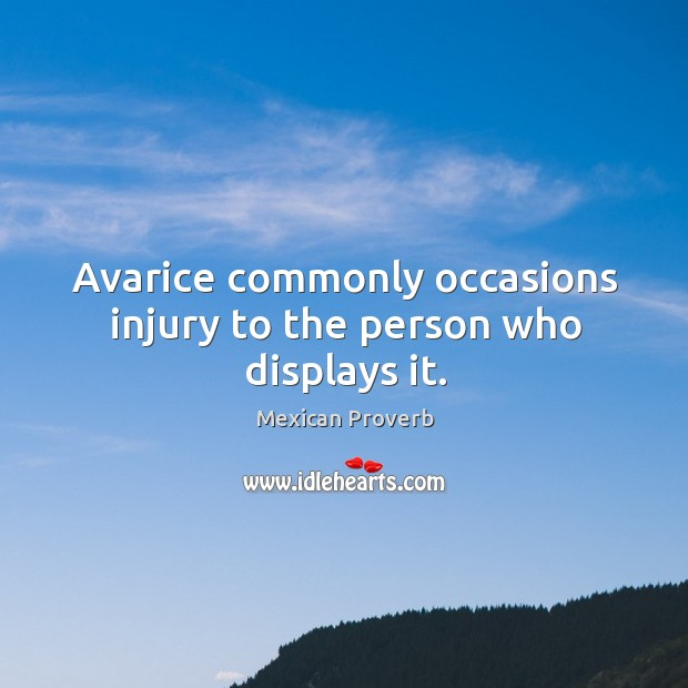 Avarice commonly occasions injury to the person who displays it. Mexican Proverbs Image