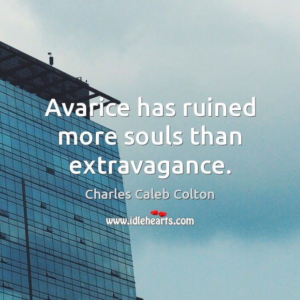 Image, Avarice has ruined more souls than extravagance.