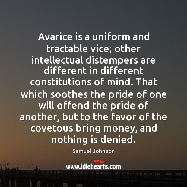 Avarice is a uniform and tractable vice; other intellectual distempers are different Samuel Johnson Picture Quote