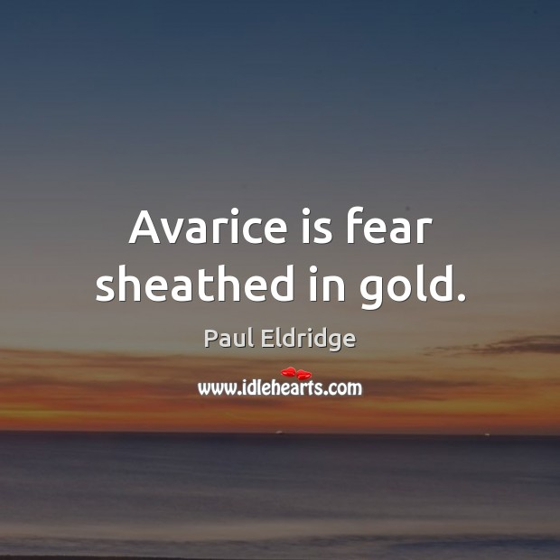 Avarice is fear sheathed in gold. Image