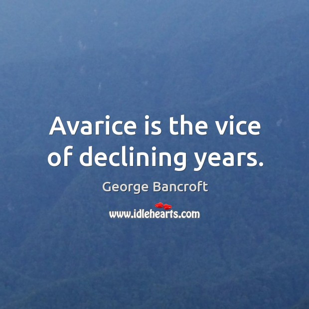 Avarice is the vice of declining years. George Bancroft Picture Quote