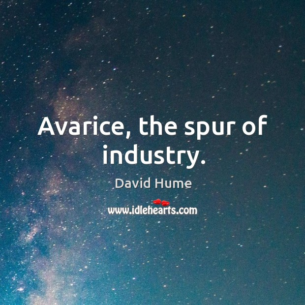 Avarice, the spur of industry. David Hume Picture Quote