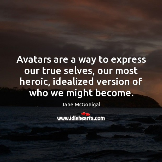 Avatars are a way to express our true selves, our most heroic, Image