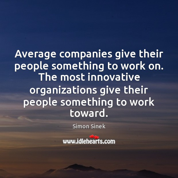 Average companies give their people something to work on. The most innovative Simon Sinek Picture Quote