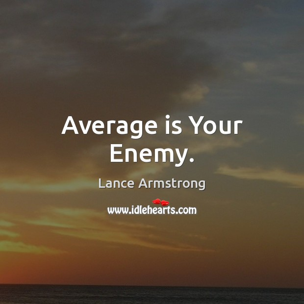 Average is Your Enemy. Lance Armstrong Picture Quote