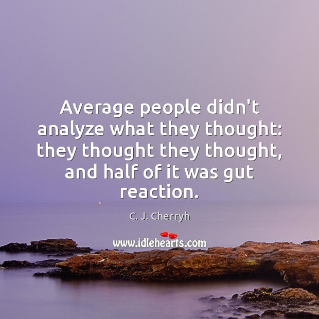 Image, Average people didn't analyze what they thought: they thought they thought, and