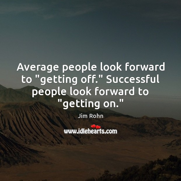 "Image, Average people look forward to ""getting off."" Successful people look forward to """