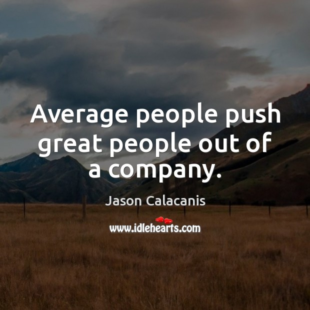 Average people push great people out of a company. Image