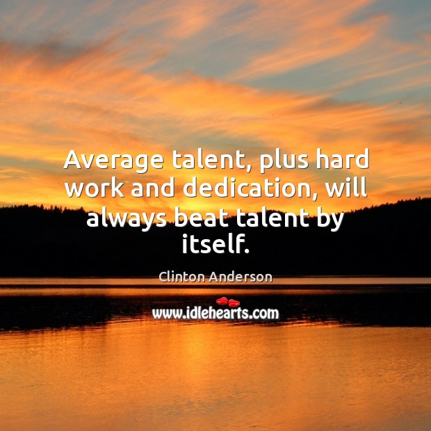 Image, Average talent, plus hard work and dedication, will always beat talent by itself.