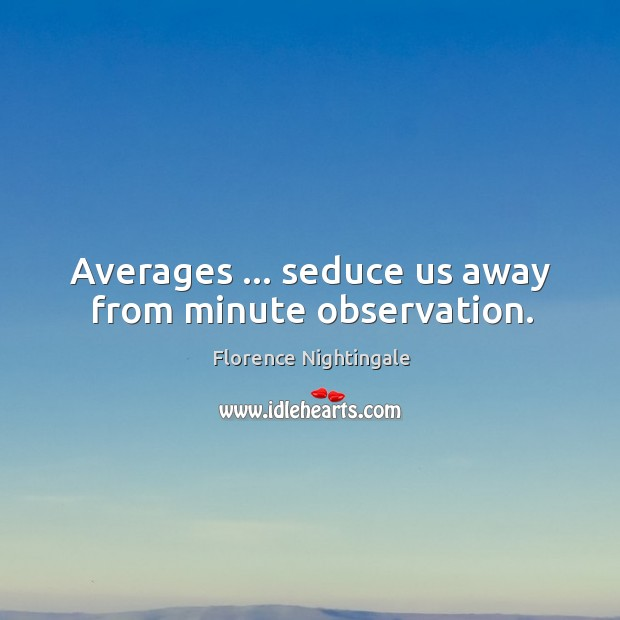 Averages … seduce us away from minute observation. Image