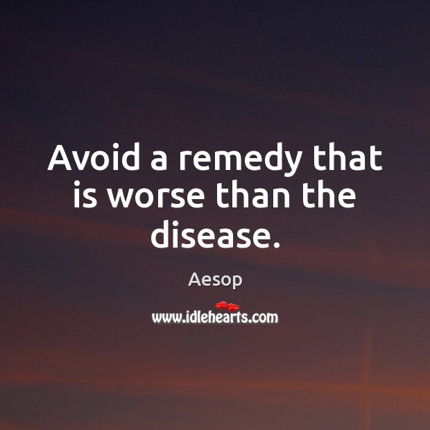 Image, Avoid a remedy that is worse than the disease.