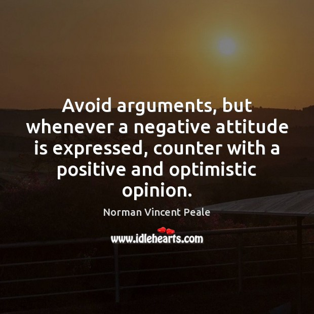 Avoid arguments, but whenever a negative attitude is expressed, counter with a Norman Vincent Peale Picture Quote