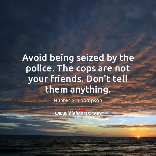 Avoid being seized by the police. The cops are not your friends. Don't tell them anything. Image