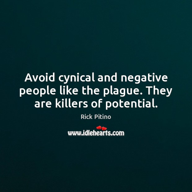 Avoid cynical and negative people like the plague. They are killers of potential. Image