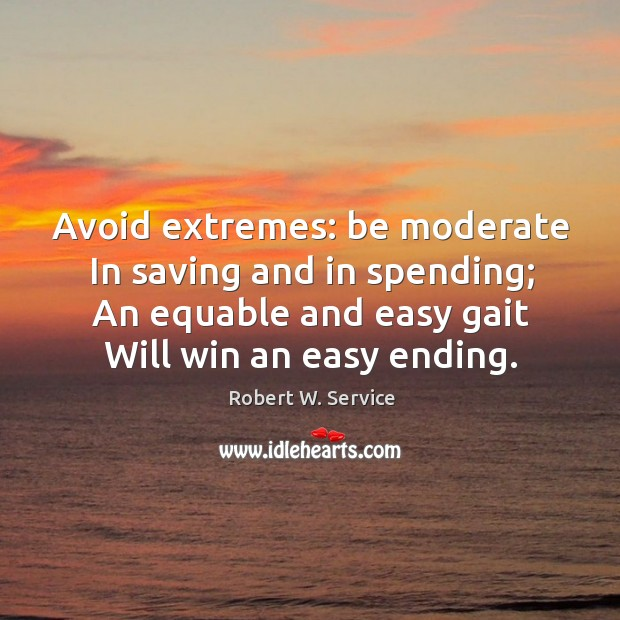 Avoid extremes: be moderate in saving and in spending; an equable and easy gait will win an easy ending. Robert W. Service Picture Quote