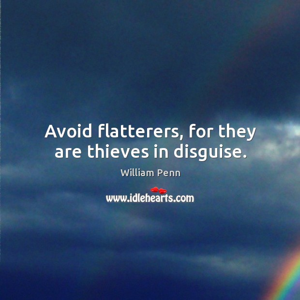 Avoid flatterers, for they are thieves in disguise. William Penn Picture Quote